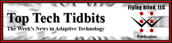 Top Tech Tidbits E-News Header. Includes Top Tech Tidbits Logo with Tagline that reads The Weeks News in Adaptive Technology. Beside it are the words Distributed by Flying Blind, LLC, and the Flying Blind, LLC Logo.